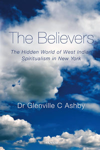 THE BELIEVERS The Hidden World of West Indian Spiritualism in New York