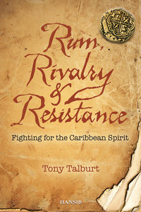 RUM, RIVALRY & RESISTANCE Fighting for the Caribbean Spirit