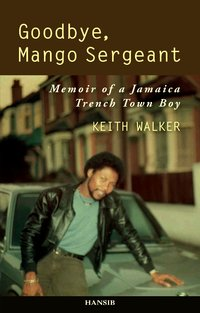 GOODBYE, MANGO SERGEANT Memoir of a Jamaica Trench Town Boy