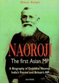 NAOROJI: THE FIRST ASIAN MP A Biography of Dadabhai Naoroji
