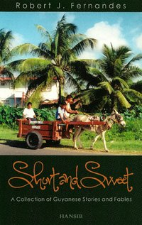 SHORT AND SWEET A Collection of Guyanese Stories and Fables